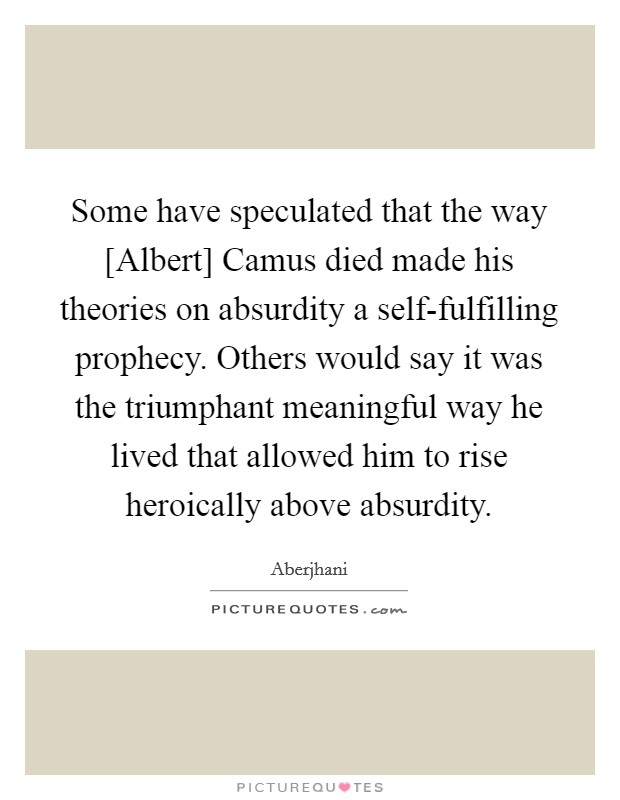 Some have speculated that the way [Albert] Camus died made his theories on absurdity a self-fulfilling prophecy. Others would say it was the triumphant meaningful way he lived that allowed him to rise heroically above absurdity Picture Quote #1