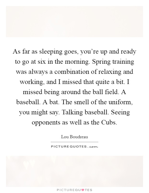 As far as sleeping goes, you're up and ready to go at six in the morning. Spring training was always a combination of relaxing and working, and I missed that quite a bit. I missed being around the ball field. A baseball. A bat. The smell of the uniform, you might say. Talking baseball. Seeing opponents as well as the Cubs Picture Quote #1
