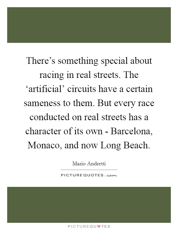 There's something special about racing in real streets. The 'artificial' circuits have a certain sameness to them. But every race conducted on real streets has a character of its own - Barcelona, Monaco, and now Long Beach Picture Quote #1