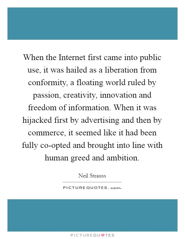 When the Internet first came into public use, it was hailed as a liberation from conformity, a floating world ruled by passion, creativity, innovation and freedom of information. When it was hijacked first by advertising and then by commerce, it seemed like it had been fully co-opted and brought into line with human greed and ambition Picture Quote #1