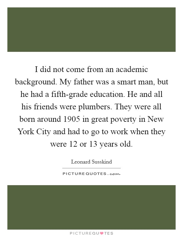 I did not come from an academic background. My father was a smart man, but he had a fifth-grade education. He and all his friends were plumbers. They were all born around 1905 in great poverty in New York City and had to go to work when they were 12 or 13 years old Picture Quote #1