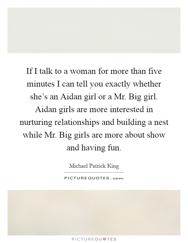If I talk to a woman for more than five minutes I can tell you exactly whether she's an Aidan girl or a Mr. Big girl. Aidan girls are more interested in nurturing relationships and building a nest while Mr. Big girls are more about show and having fun Picture Quote #1