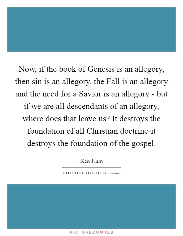 Now, if the book of Genesis is an allegory, then sin is an allegory, the Fall is an allegory and the need for a Savior is an allegory - but if we are all descendants of an allegory, where does that leave us? It destroys the foundation of all Christian doctrine-it destroys the foundation of the gospel Picture Quote #1