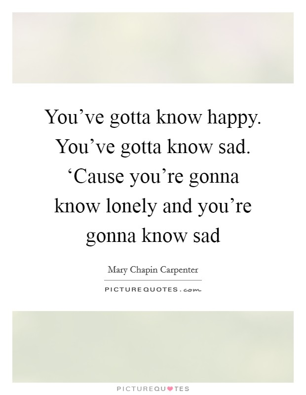 You've gotta know happy. You've gotta know sad. 'Cause you're gonna know lonely and you're gonna know sad Picture Quote #1