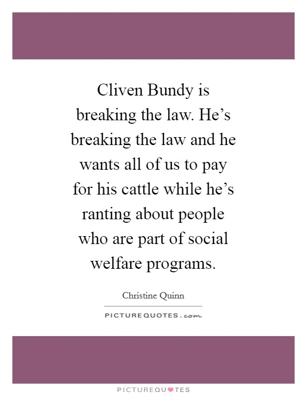 Cliven Bundy is breaking the law. He's breaking the law and he wants all of us to pay for his cattle while he's ranting about people who are part of social welfare programs Picture Quote #1