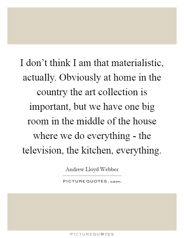 I don't think I am that materialistic, actually. Obviously at home in the country the art collection is important, but we have one big room in the middle of the house where we do everything - the television, the kitchen, everything Picture Quote #1