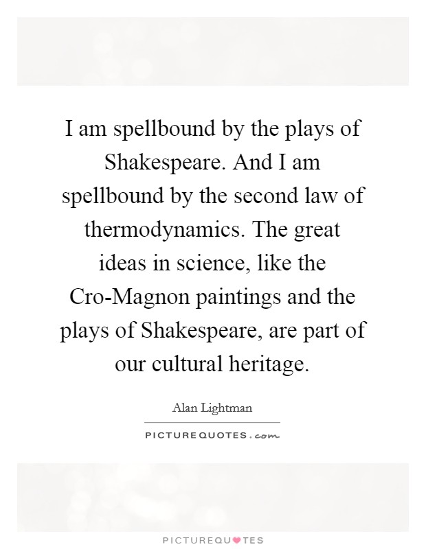 I am spellbound by the plays of Shakespeare. And I am spellbound by the second law of thermodynamics. The great ideas in science, like the Cro-Magnon paintings and the plays of Shakespeare, are part of our cultural heritage Picture Quote #1