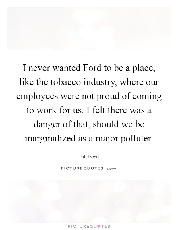 I never wanted Ford to be a place, like the tobacco industry, where our employees were not proud of coming to work for us. I felt there was a danger of that, should we be marginalized as a major polluter Picture Quote #1