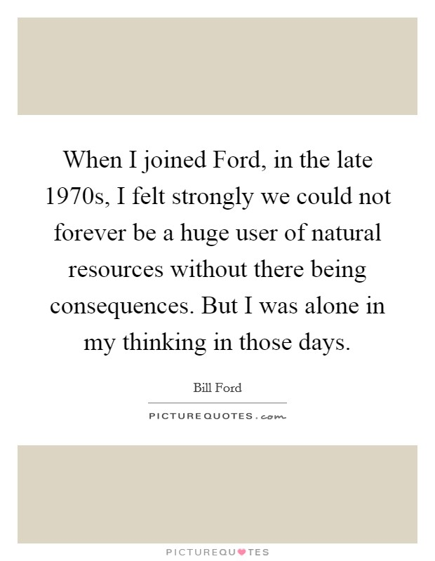 When I joined Ford, in the late 1970s, I felt strongly we could not forever be a huge user of natural resources without there being consequences. But I was alone in my thinking in those days Picture Quote #1