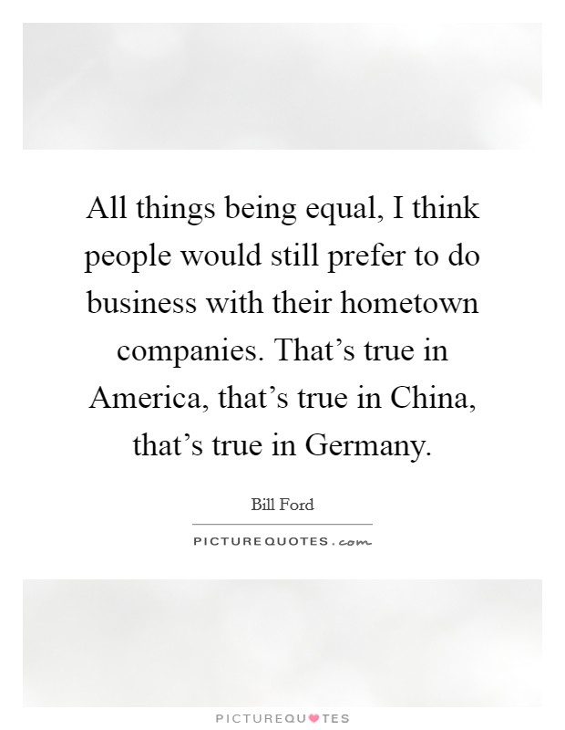 All things being equal, I think people would still prefer to do business with their hometown companies. That's true in America, that's true in China, that's true in Germany Picture Quote #1
