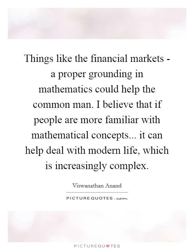 Things like the financial markets - a proper grounding in mathematics could help the common man. I believe that if people are more familiar with mathematical concepts... it can help deal with modern life, which is increasingly complex Picture Quote #1