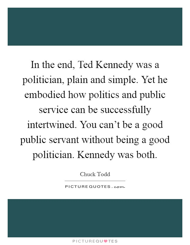 In the end, Ted Kennedy was a politician, plain and simple. Yet he embodied how politics and public service can be successfully intertwined. You can't be a good public servant without being a good politician. Kennedy was both Picture Quote #1