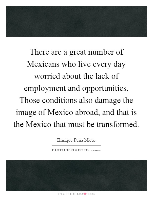 There are a great number of Mexicans who live every day worried about the lack of employment and opportunities. Those conditions also damage the image of Mexico abroad, and that is the Mexico that must be transformed Picture Quote #1