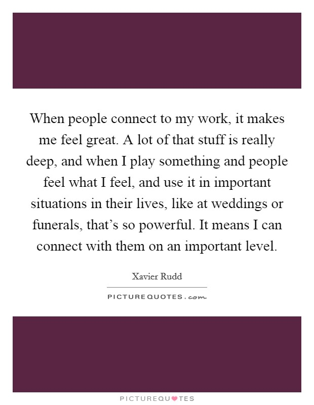 When people connect to my work, it makes me feel great. A lot of that stuff is really deep, and when I play something and people feel what I feel, and use it in important situations in their lives, like at weddings or funerals, that's so powerful. It means I can connect with them on an important level Picture Quote #1