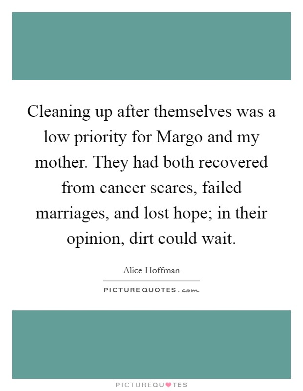 Cleaning up after themselves was a low priority for Margo and my mother. They had both recovered from cancer scares, failed marriages, and lost hope; in their opinion, dirt could wait Picture Quote #1