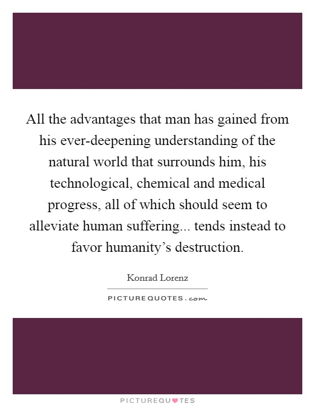 All the advantages that man has gained from his ever-deepening understanding of the natural world that surrounds him, his technological, chemical and medical progress, all of which should seem to alleviate human suffering... tends instead to favor humanity's destruction Picture Quote #1