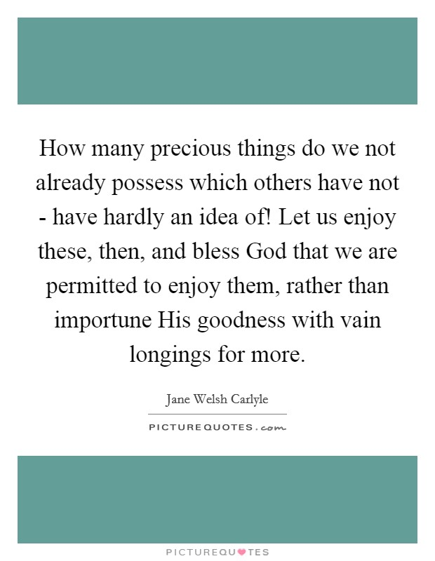 How many precious things do we not already possess which others have not - have hardly an idea of! Let us enjoy these, then, and bless God that we are permitted to enjoy them, rather than importune His goodness with vain longings for more Picture Quote #1