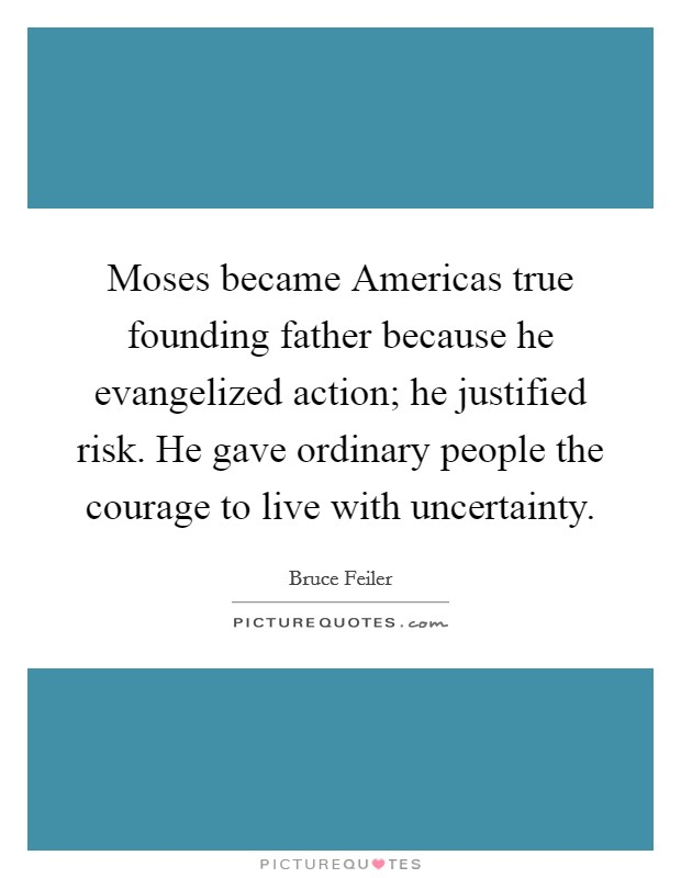 Moses became Americas true founding father because he evangelized action; he justified risk. He gave ordinary people the courage to live with uncertainty Picture Quote #1