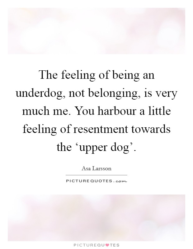 The feeling of being an underdog, not belonging, is very much me. You harbour a little feeling of resentment towards the 'upper dog' Picture Quote #1
