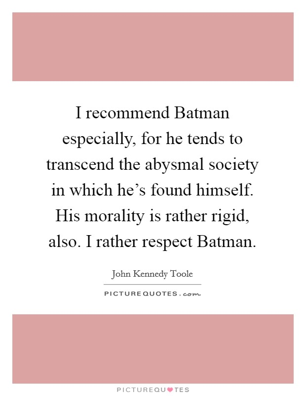 I recommend Batman especially, for he tends to transcend the abysmal society in which he's found himself. His morality is rather rigid, also. I rather respect Batman Picture Quote #1