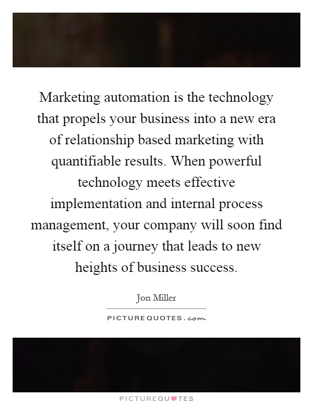 Marketing automation is the technology that propels your business into a new era of relationship based marketing with quantifiable results. When powerful technology meets effective implementation and internal process management, your company will soon find itself on a journey that leads to new heights of business success Picture Quote #1