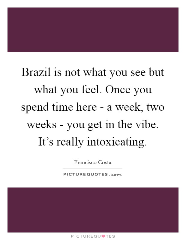 Brazil is not what you see but what you feel. Once you spend time here - a week, two weeks - you get in the vibe. It's really intoxicating Picture Quote #1