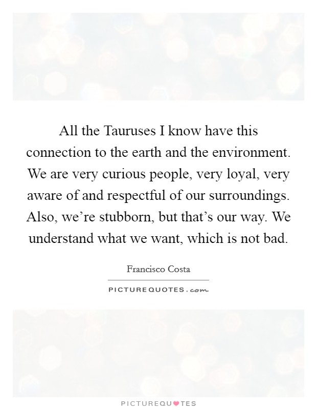 All the Tauruses I know have this connection to the earth and the environment. We are very curious people, very loyal, very aware of and respectful of our surroundings. Also, we're stubborn, but that's our way. We understand what we want, which is not bad Picture Quote #1