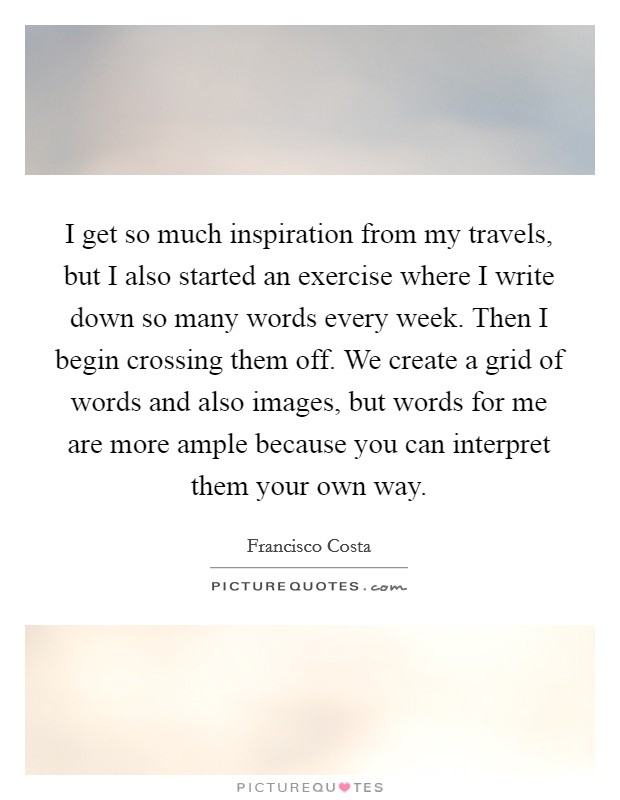 I get so much inspiration from my travels, but I also started an exercise where I write down so many words every week. Then I begin crossing them off. We create a grid of words and also images, but words for me are more ample because you can interpret them your own way Picture Quote #1