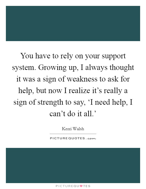 You have to rely on your support system. Growing up, I always thought it was a sign of weakness to ask for help, but now I realize it's really a sign of strength to say, 'I need help, I can't do it all.' Picture Quote #1