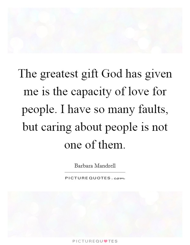 The greatest gift God has given me is the capacity of love for people. I have so many faults, but caring about people is not one of them Picture Quote #1