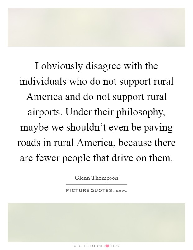 I obviously disagree with the individuals who do not support rural America and do not support rural airports. Under their philosophy, maybe we shouldn't even be paving roads in rural America, because there are fewer people that drive on them Picture Quote #1