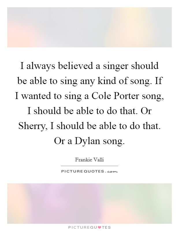 I always believed a singer should be able to sing any kind of song. If I wanted to sing a Cole Porter song, I should be able to do that. Or Sherry, I should be able to do that. Or a Dylan song Picture Quote #1