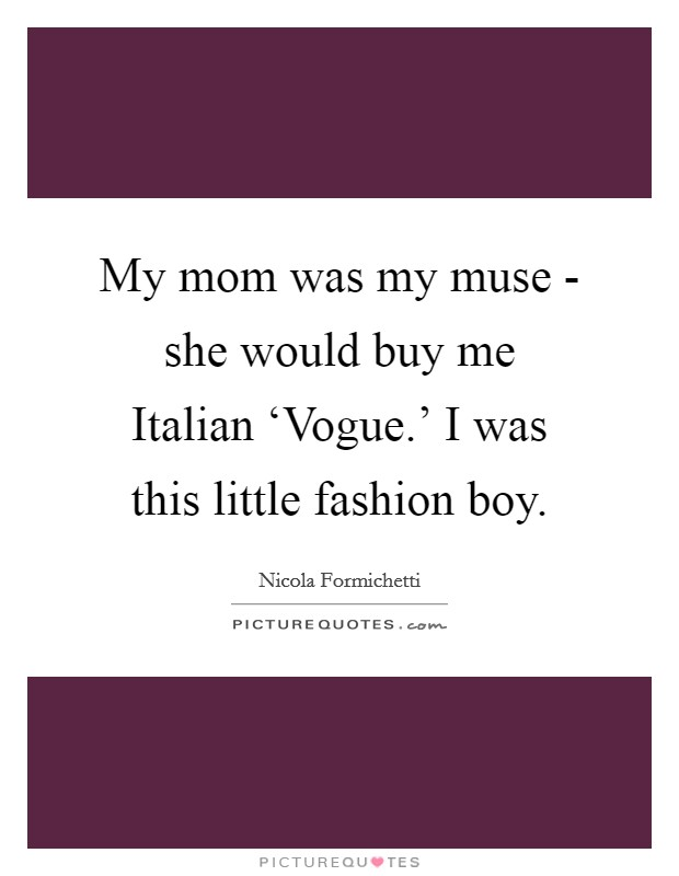My mom was my muse - she would buy me Italian 'Vogue.' I was this little fashion boy Picture Quote #1