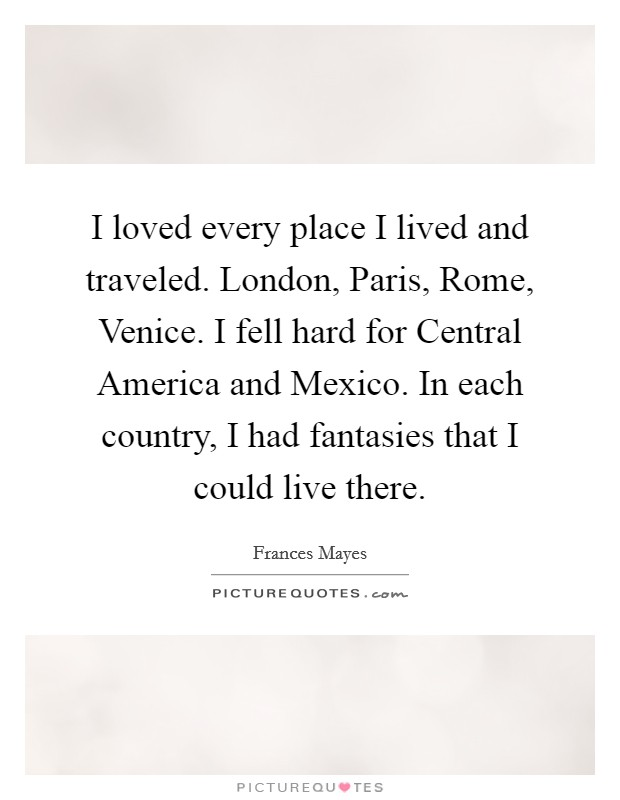 I loved every place I lived and traveled. London, Paris, Rome, Venice. I fell hard for Central America and Mexico. In each country, I had fantasies that I could live there Picture Quote #1