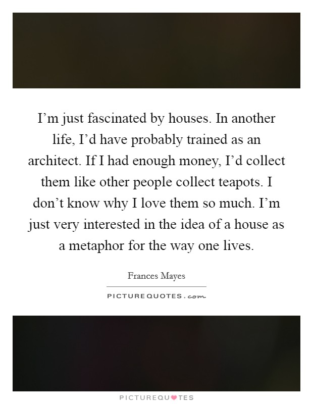 I'm just fascinated by houses. In another life, I'd have probably trained as an architect. If I had enough money, I'd collect them like other people collect teapots. I don't know why I love them so much. I'm just very interested in the idea of a house as a metaphor for the way one lives Picture Quote #1