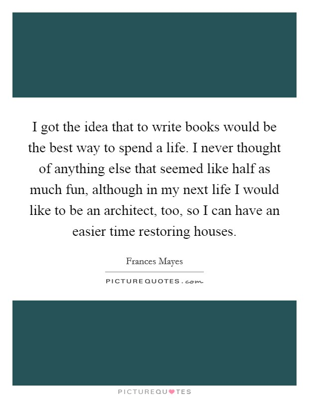 I got the idea that to write books would be the best way to spend a life. I never thought of anything else that seemed like half as much fun, although in my next life I would like to be an architect, too, so I can have an easier time restoring houses Picture Quote #1