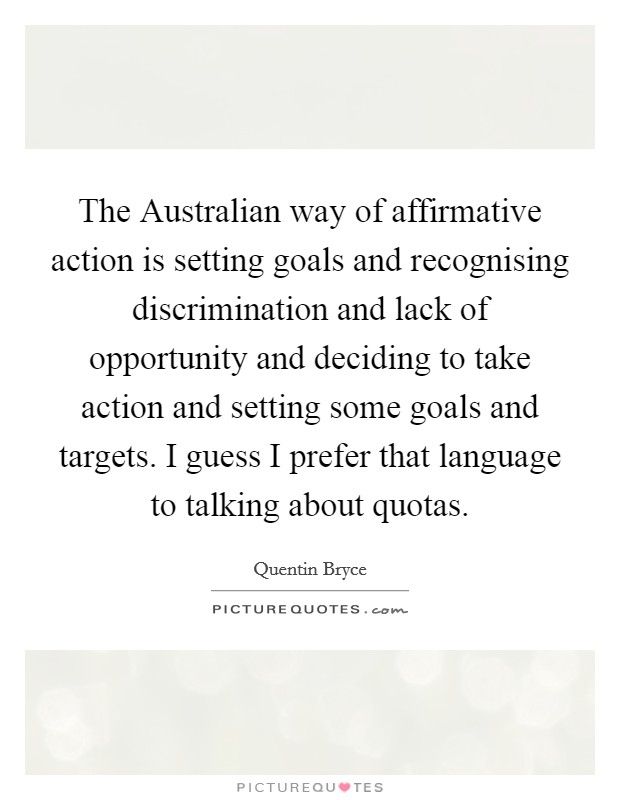 The Australian way of affirmative action is setting goals and recognising discrimination and lack of opportunity and deciding to take action and setting some goals and targets. I guess I prefer that language to talking about quotas Picture Quote #1