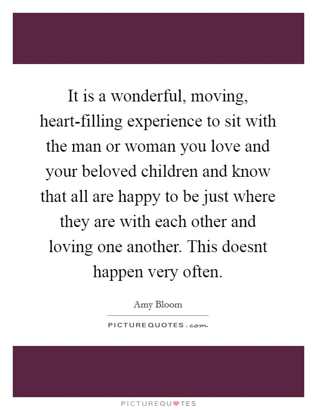 It is a wonderful, moving, heart-filling experience to sit with the man or woman you love and your beloved children and know that all are happy to be just where they are with each other and loving one another. This doesnt happen very often Picture Quote #1