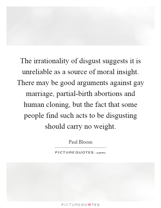 The irrationality of disgust suggests it is unreliable as a source of moral insight. There may be good arguments against gay marriage, partial-birth abortions and human cloning, but the fact that some people find such acts to be disgusting should carry no weight Picture Quote #1