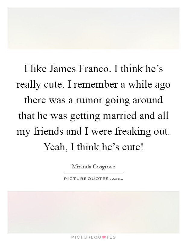 I like James Franco. I think he's really cute. I remember a while ago there was a rumor going around that he was getting married and all my friends and I were freaking out. Yeah, I think he's cute! Picture Quote #1