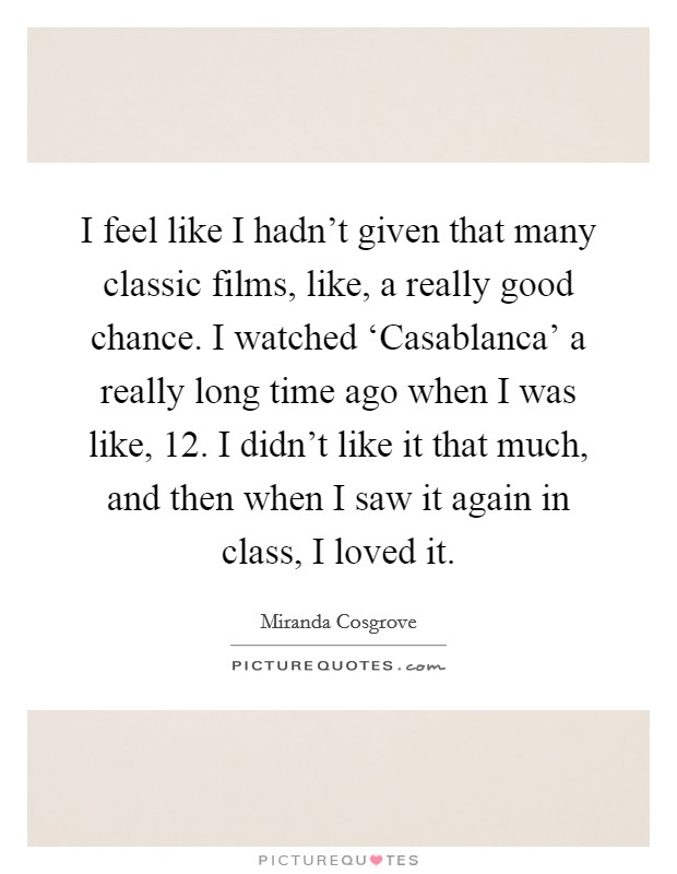 I feel like I hadn't given that many classic films, like, a really good chance. I watched 'Casablanca' a really long time ago when I was like, 12. I didn't like it that much, and then when I saw it again in class, I loved it Picture Quote #1