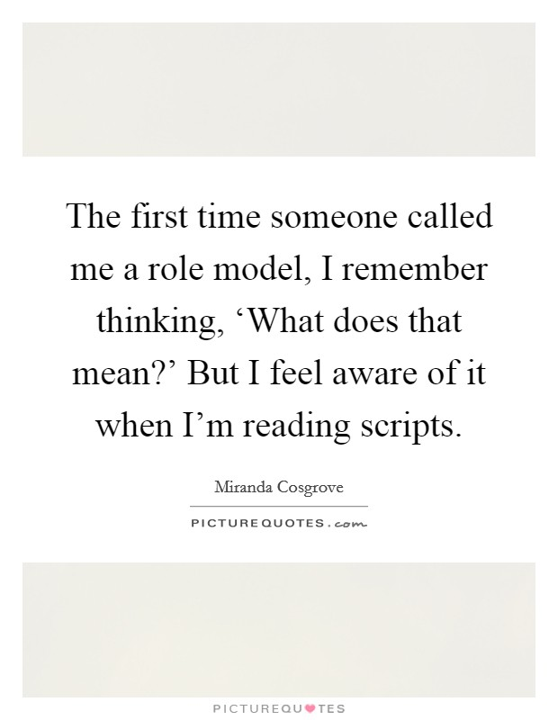 The first time someone called me a role model, I remember thinking, 'What does that mean?' But I feel aware of it when I'm reading scripts Picture Quote #1