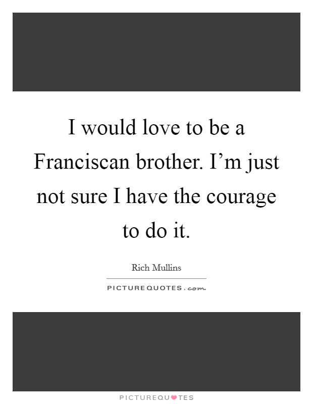 I would love to be a Franciscan brother. I'm just not sure I have the courage to do it Picture Quote #1