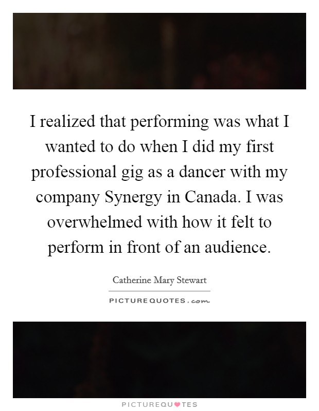 I realized that performing was what I wanted to do when I did my first professional gig as a dancer with my company Synergy in Canada. I was overwhelmed with how it felt to perform in front of an audience Picture Quote #1