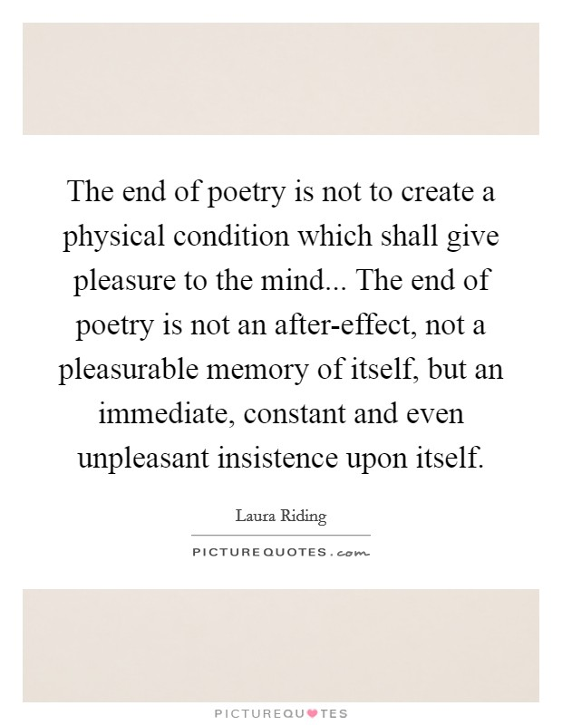 The end of poetry is not to create a physical condition which shall give pleasure to the mind... The end of poetry is not an after-effect, not a pleasurable memory of itself, but an immediate, constant and even unpleasant insistence upon itself Picture Quote #1