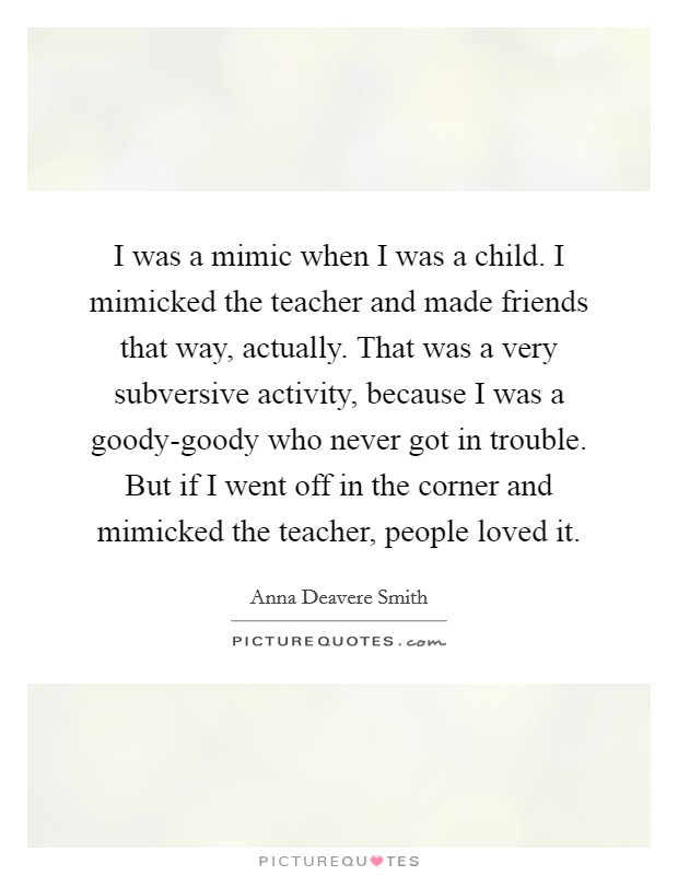 I was a mimic when I was a child. I mimicked the teacher and made friends that way, actually. That was a very subversive activity, because I was a goody-goody who never got in trouble. But if I went off in the corner and mimicked the teacher, people loved it Picture Quote #1