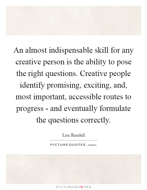 An almost indispensable skill for any creative person is the ability to pose the right questions. Creative people identify promising, exciting, and, most important, accessible routes to progress - and eventually formulate the questions correctly Picture Quote #1