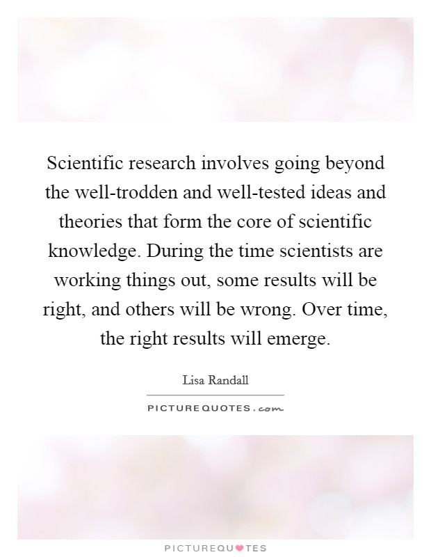 Scientific research involves going beyond the well-trodden and well-tested ideas and theories that form the core of scientific knowledge. During the time scientists are working things out, some results will be right, and others will be wrong. Over time, the right results will emerge Picture Quote #1
