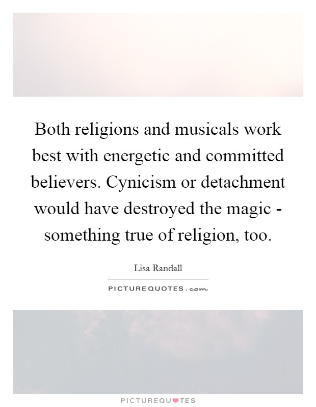 Both religions and musicals work best with energetic and committed believers. Cynicism or detachment would have destroyed the magic - something true of religion, too Picture Quote #1