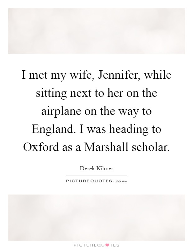 I met my wife, Jennifer, while sitting next to her on the airplane on the way to England. I was heading to Oxford as a Marshall scholar Picture Quote #1